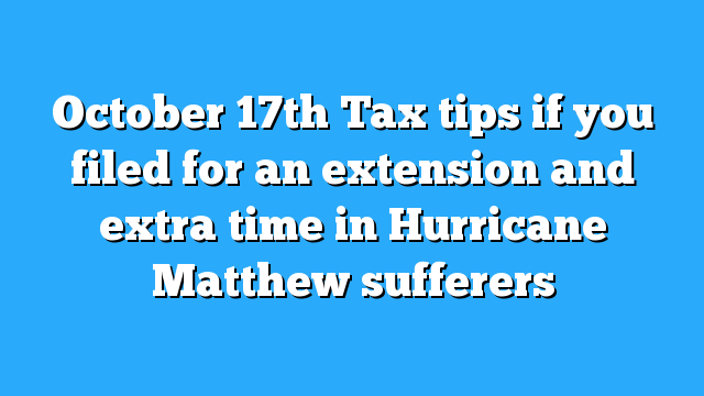October 17th Tax tips if you filed for an extension and extra time in Hurricane Matthew sufferers