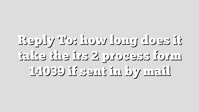 how long does it take to mail a letter reply to how does it take the irs 2 process form 1278